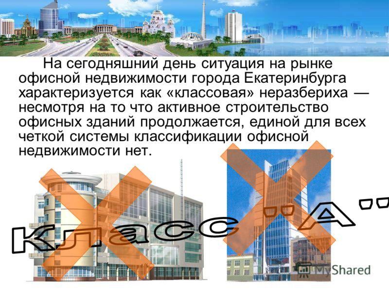 На сегодняшний день ситуация на рынке офисной недвижимости города Екатеринбурга характеризуется как «классовая» неразбериха несмотря на то что активное строительство офисных зданий продолжается, единой для всех четкой системы классификации офисной не