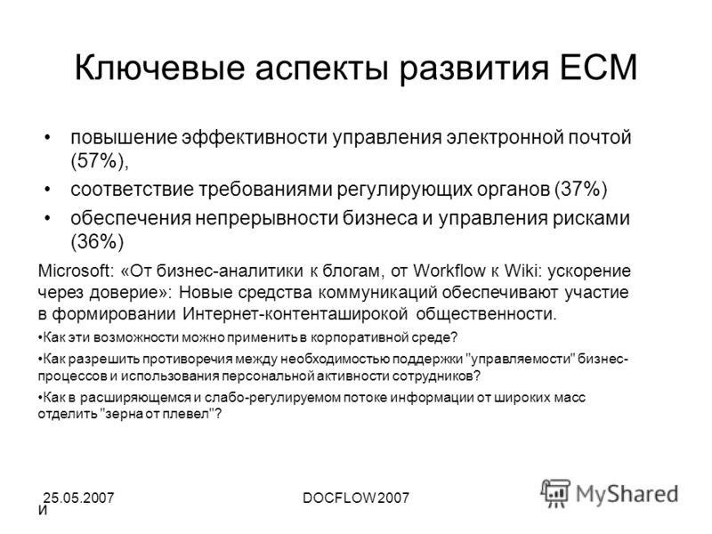 25.05.2007DOCFLOW 2007 Ключевые аспекты развития ECM повышение эффективности управления электронной почтой (57%), соответствие требованиями регулирующих органов (37%) обеспечения непрерывности бизнеса и управления рисками (36%) Microsoft: «От бизнес-