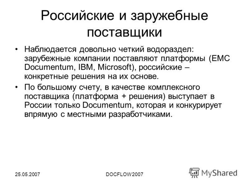 25.05.2007DOCFLOW 2007 Российские и заружебные поставщики Наблюдается довольно четкий водораздел: зарубежные компании поставляют платформы (EMC Documentum, IBM, Microsoft), российские – конкретные решения на их основе. По большому счету, в качестве к