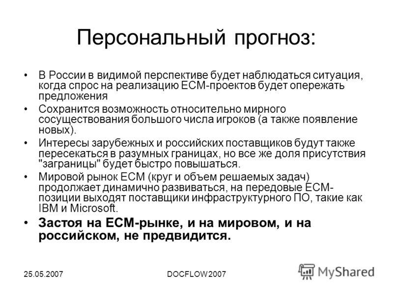 25.05.2007DOCFLOW 2007 Персональный прогноз: В России в видимой перспективе будет наблюдаться ситуация, когда спрос на реализацию ECM-проектов будет опережать предложения Сохранится возможность относительно мирного сосуществования большого числа игро