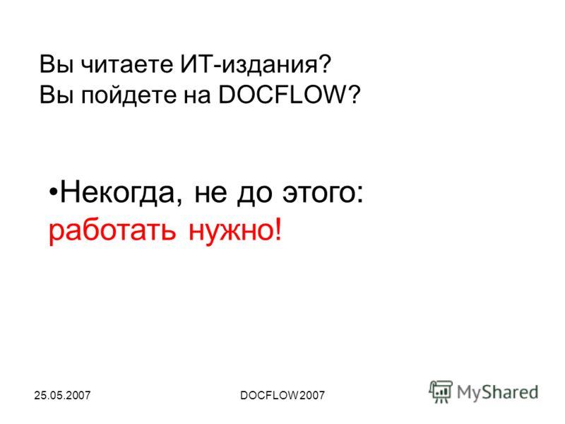 25.05.2007DOCFLOW 2007 Вы читаете ИТ-издания? Вы пойдете на DOCFLOW? Некогда, не до этого: работать нужно!