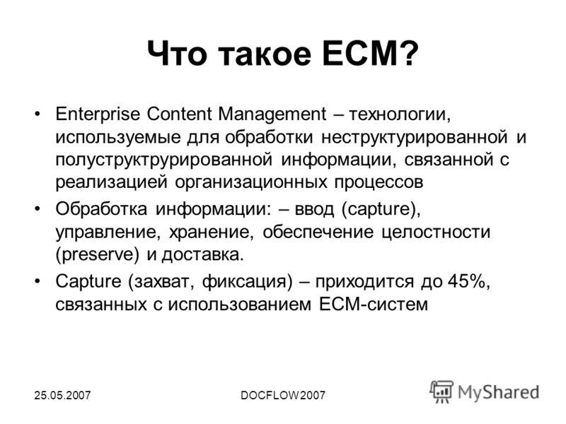 25.05.2007DOCFLOW 2007 Что такое ECM? Enterprise Content Management – технологии, используемые для обработки неструктурированной и полуструктрурированной информации, связанной с реализацией организационных процессов Обработка информации: – ввод (capt
