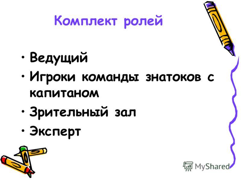 Комплект ролей Ведущий Игроки команды знатоков с капитаном Зрительный зал Эксперт