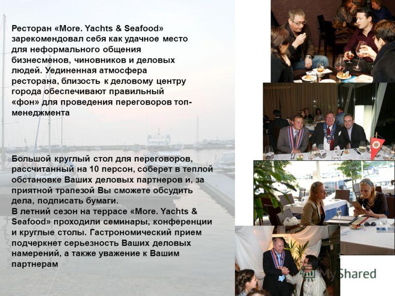 Ресторан «More. Yachts & Seafood» зарекомендовал себя как удачное место для неформального общения бизнесменов, чиновников и деловых людей. Уединенная атмосфера ресторана, близость к деловому центру города обеспечивают правильный «фон» для проведения