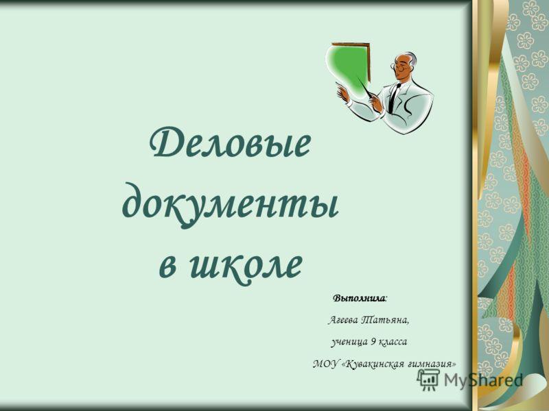 Деловые документы в школе Выполнила: Агеева Татьяна, ученица 9 класса МОУ «Кувакинская гимназия»