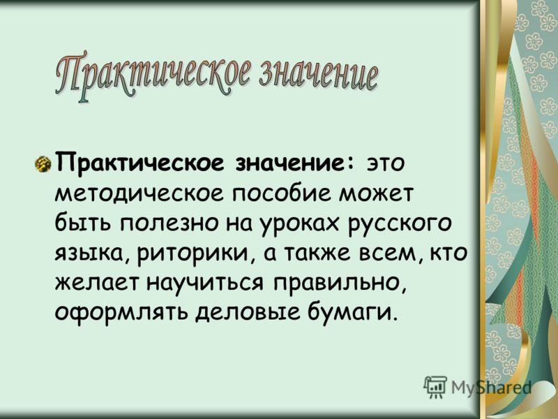Практическое значение: это методическое пособие может быть полезно на уроках русского языка, риторики, а также всем, кто желает научиться правильно, оформлять деловые бумаги.
