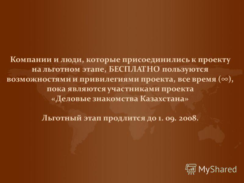 Компании и люди, которые присоединились к проекту на льготном этапе, БЕСПЛАТНО пользуются возможностями и привилегиями проекта, все время (), пока являются участниками проекта «Деловые знакомства Казахстана» Льготный этап продлится до 1. 09. 2008.