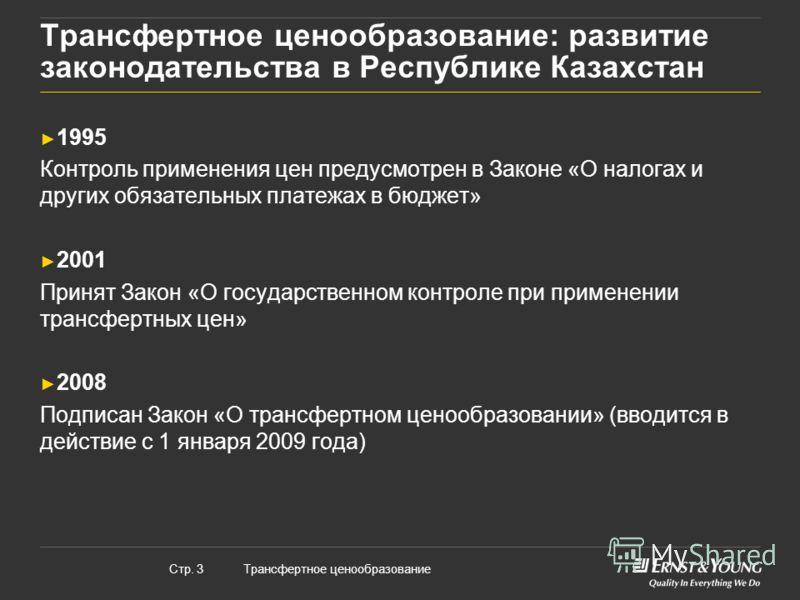 Трансфертное ценообразованиеСтр. 3 Трансфертное ценообразование: развитие законодательства в Республике Казахстан 1995 Контроль применения цен предусмотрен в Законе «О налогах и других обязательных платежах в бюджет» 2001 Принят Закон «О государствен