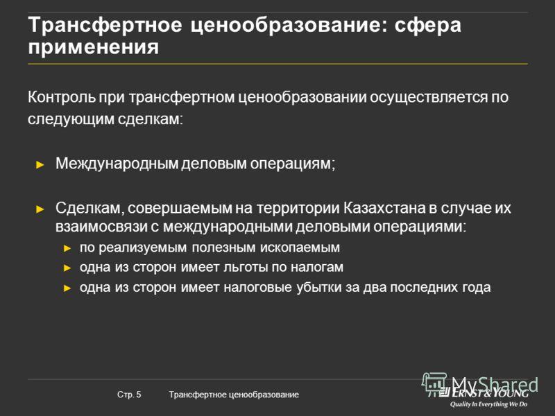 Трансфертное ценообразованиеСтр. 5 Трансфертное ценообразование: сфера применения Контроль при трансфертном ценообразовании осуществляется по следующим сделкам: Международным деловым операциям; Сделкам, совершаемым на территории Казахстана в случае и
