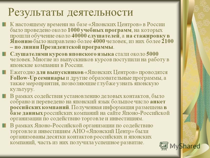 14 Результаты деятельности К настоящему времени на базе «Японских Центров» в России было проведено около 1000 учебных программ, на которых прошли обучение около 40000 слушателей, а на стажировку в Японию было направлено более 4000 человек, из них бол