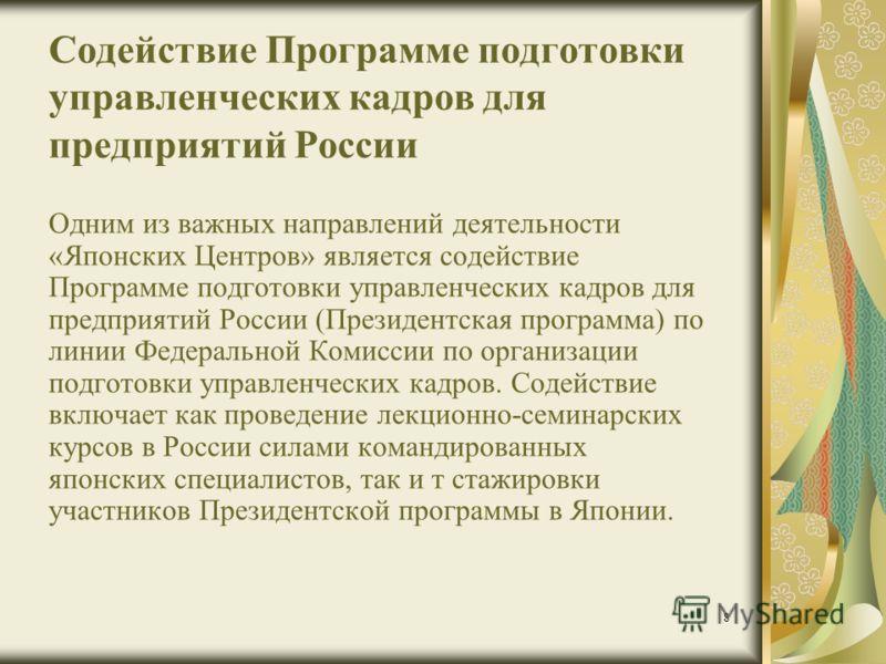 8 Содействие Программе подготовки управленческих кадров для предприятий России Одним из важных направлений деятельности «Японских Центров» является содействие Программе подготовки управленческих кадров для предприятий России (Президентская программа)