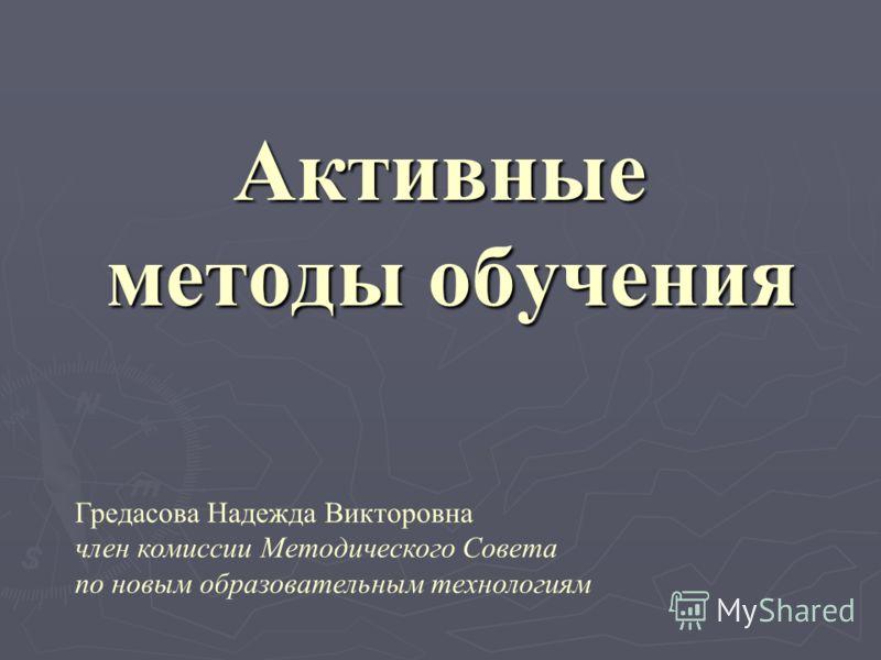 Активные методы обучения Гредасова Надежда Викторовна член комиссии Методического Совета по новым образовательным технологиям