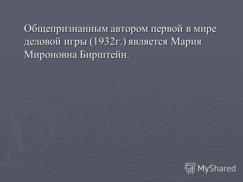 Общепризнанным автором первой в мире деловой игры (1932г.) является Мария Мироновна Бирштейн.