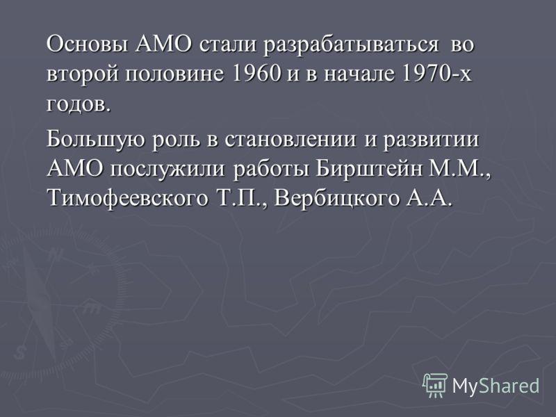 Основы АМО стали разрабатываться во второй половине 1960 и в начале 1970-х годов. Большую роль в становлении и развитии АМО послужили работы Бирштейн М.М., Тимофеевского Т.П., Вербицкого А.А.