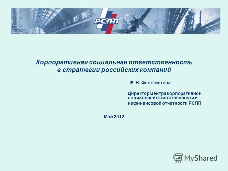 Корпоративная социальная ответственность в стратегии российских компаний Е. Н. Феоктистова Директор Центра корпоративной социальной ответственности и нефинансовой отчетности РСПП Май 2012