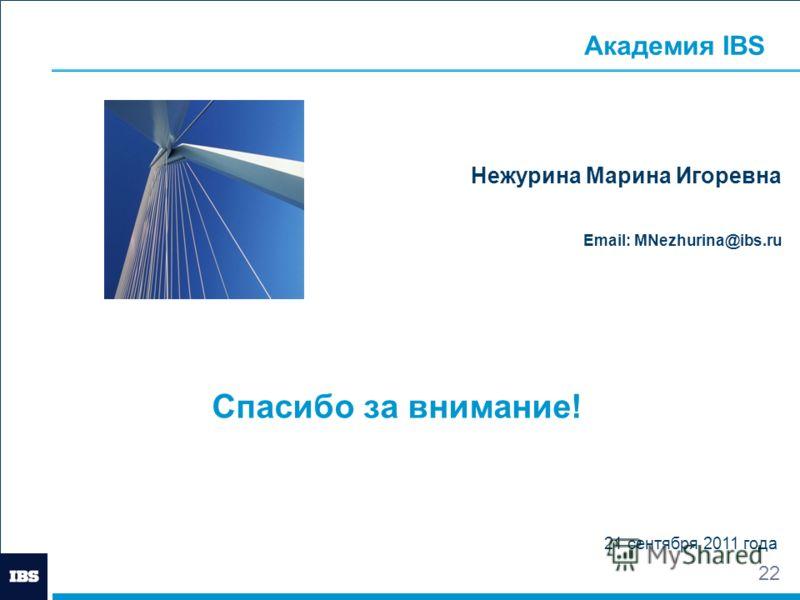 22 Спасибо за внимание! 21 сентября 2011 года Нежурина Марина Игоревна Email: MNezhurina@ibs.ru Академия IBS