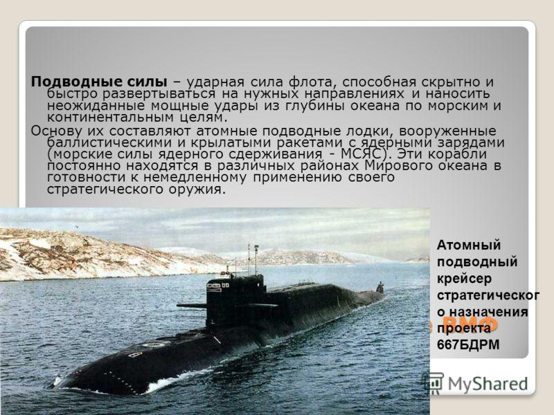 Военная техника и вооружение ВМФ Подводные силы – ударная сила флота, способная скрытно и быстро развертываться на нужных направлениях и наносить неожиданные мощные удары из глубины океана по морским и континентальным целям. Основу их составляют атом