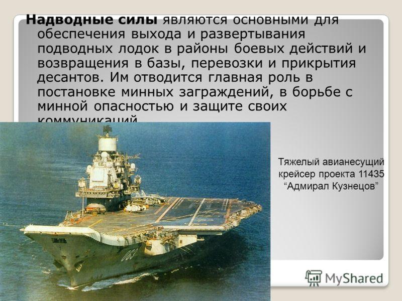 Надводные силы являются основными для обеспечения выхода и развертывания подводных лодок в районы боевых действий и возвращения в базы, перевозки и прикрытия десантов. Им отводится главная роль в постановке минных заграждений, в борьбе с минной опасн