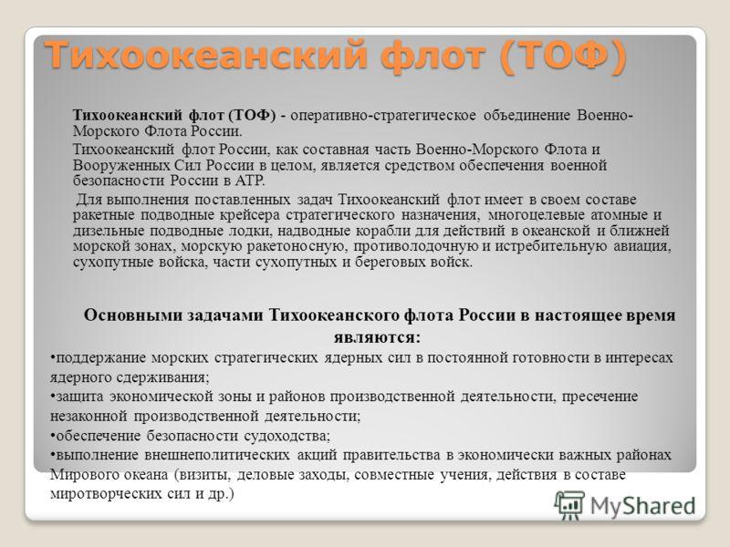 Тихоокеанский флот (ТОФ) Тихоокеанский флот (ТОФ) - оперативно-стратегическое объединение Военно- Морского Флота России. Тихоокеанский флот России, как составная часть Военно-Морского Флота и Вооруженных Сил России в целом, является средством обеспеч