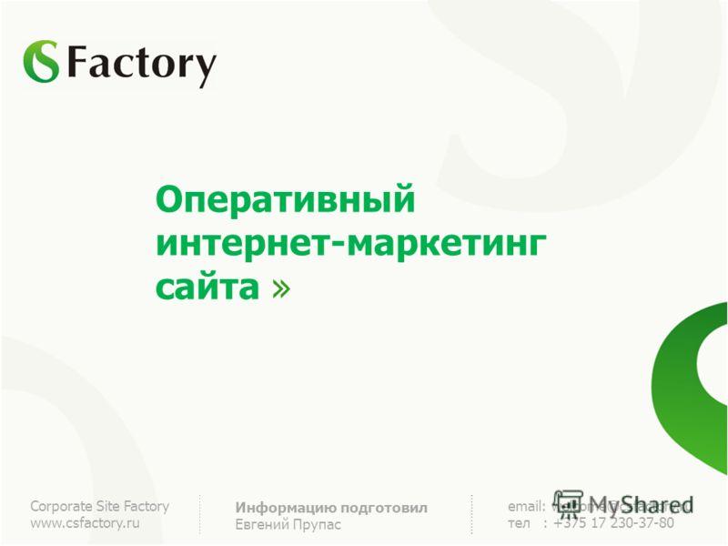 Оперативный интернет-маркетинг сайта Corporate Site Factory www.csfactory.ru Информацию подготовил Евгений Прупас email: welcome@csfactory.ru тел : +375 17 230-37-80