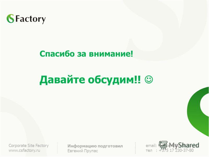 Corporate Site Factory www.csfactory.ru Информацию подготовил Евгений Прупас email: welcome@csfactory.ru тел : +375 17 230-37-80 Спасибо за внимание! Давайте обсудим!!
