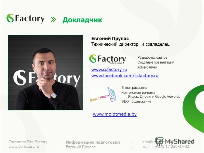 Corporate Site Factory www.csfactory.ru Информацию подготовил Евгений Прупас email: welcome@csfactory.ru тел : +375 17 230-37-80 Докладчик Евгений Прупас Технический директор и совладелец E-mail рассылка Контекстная реклама Яндекс Директ и Google Adw