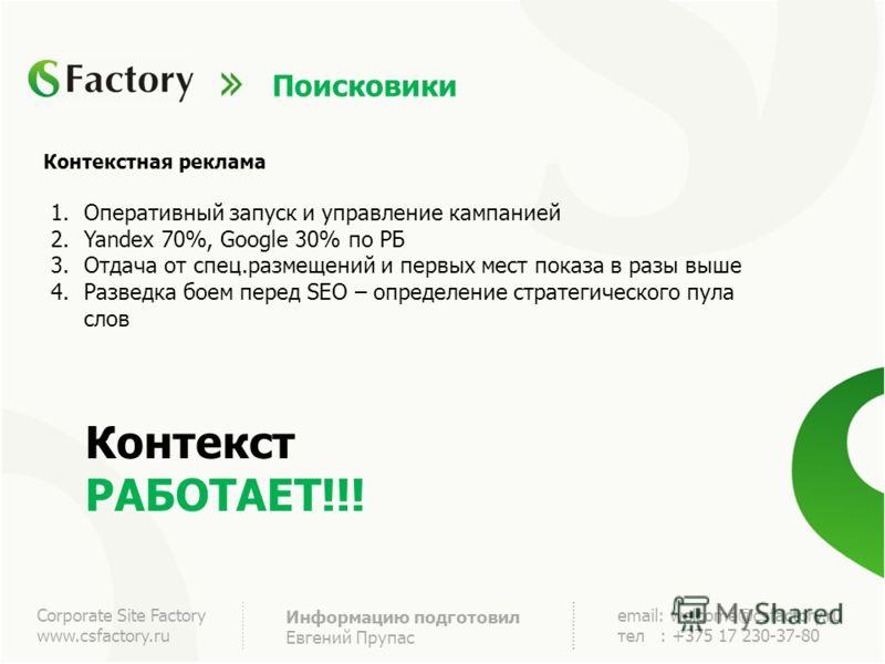 Corporate Site Factory www.csfactory.ru Информацию подготовил Евгений Прупас email: welcome@csfactory.ru тел : +375 17 230-37-80 Поисковики Контекстная реклама 1.Оперативный запуск и управление кампанией 2.Yandex 70%, Google 30% по РБ 3.Отдача от спе