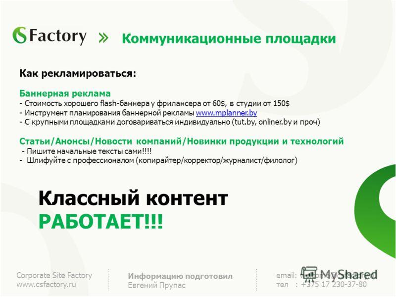Corporate Site Factory www.csfactory.ru Информацию подготовил Евгений Прупас email: welcome@csfactory.ru тел : +375 17 230-37-80 Коммуникационные площадки Как рекламироваться: Баннерная реклама - Стоимость хорошего flash-баннера у фрилансера от 60$,