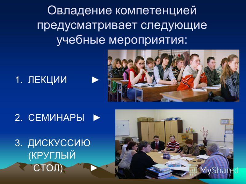 Овладение компетенцией предусматривает следующие учебные мероприятия: 1. ЛЕКЦИИ 2. СЕМИНАРЫ 3. ДИСКУССИЮ (КРУГЛЫЙ СТОЛ)