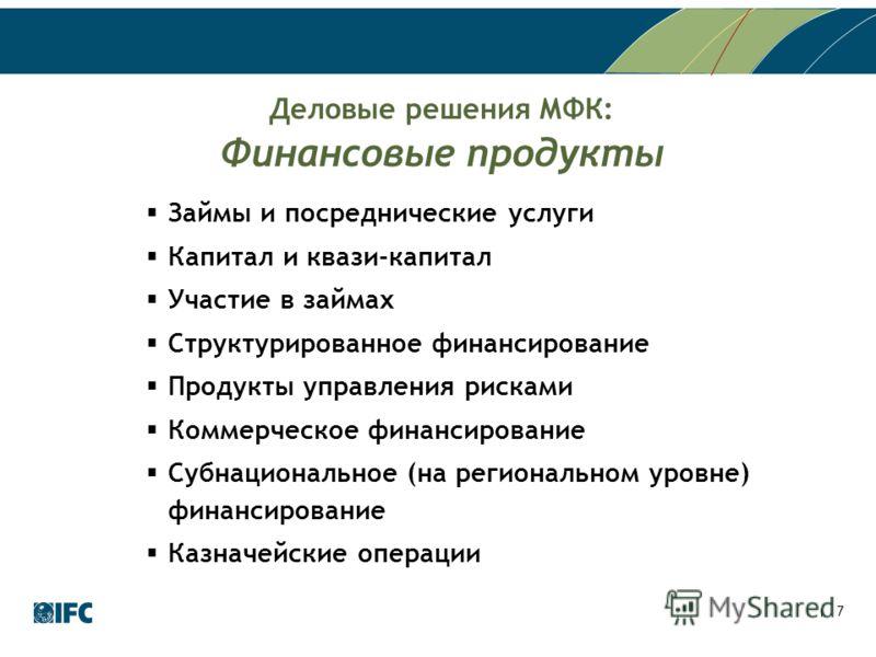 7 Деловые решения МФК: Финансовые продукты Займы и посреднические услуги Капитал и квази-капитал Участие в займах Структурированное финансирование Продукты управления рисками Коммерческое финансирование Субнациональное (на региональном уровне) финанс