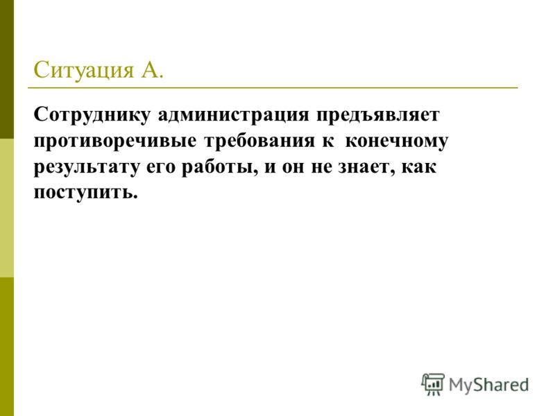 Ситуация А. Сотруднику администрация предъявляет противоречивые требования к конечному результату его работы, и он не знает, как поступить.