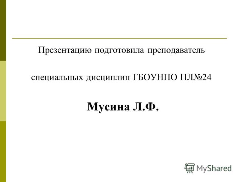 Презентацию подготовила преподаватель специальных дисциплин ГБОУНПО ПЛ24 Мусина Л.Ф.