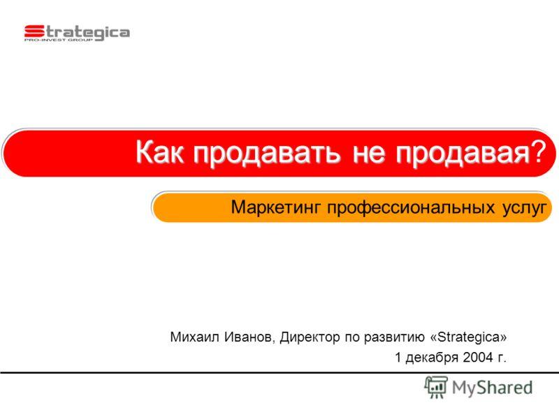 Как продавать не продавая Как продавать не продавая? Маркетинг профессиональных услуг Михаил Иванов, Директор по развитию «Strategica» 1 декабря 2004 г.