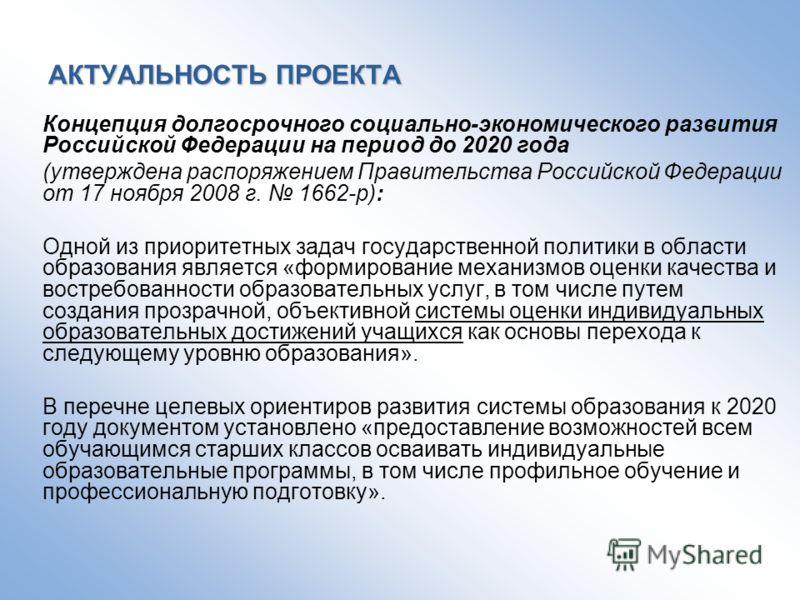 АКТУАЛЬНОСТЬ ПРОЕКТА Концепция долгосрочного социально-экономического развития Российской Федерации на период до 2020 года (утверждена распоряжением Правительства Российской Федерации от 17 ноября 2008 г. 1662-р): Одной из приоритетных задач государс