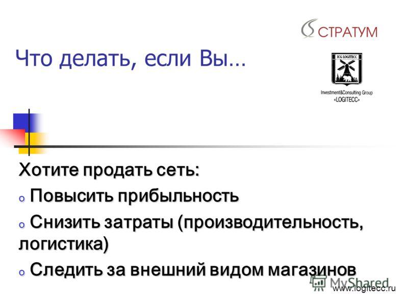 Что делать, если Вы… Хотите продать сеть: o Повысить прибыльность o Снизить затраты (производительность, логистика) o Следить за внешний видом магазинов www.logitecc.ru