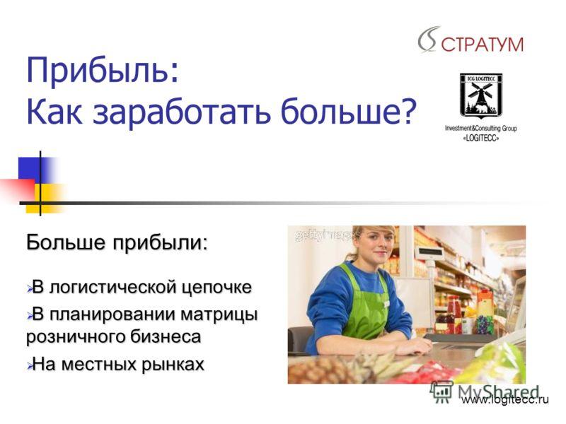 Прибыль: Как заработать больше? Больше прибыли: В логистической цепочке В логистической цепочке В планировании матрицы розничного бизнеса В планировании матрицы розничного бизнеса На местных рынках На местных рынках www.logitecc.ru