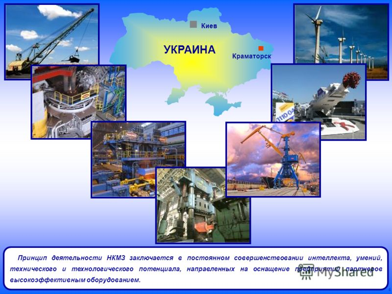 4 Принцип деятельности НКМЗ заключается в постоянном совершенствовании интеллекта, умений, технического и технологического потенциала, направленных на оснащение предприятий партнеров высокоэффективным оборудованием. Краматорск Киев УКРАИНА