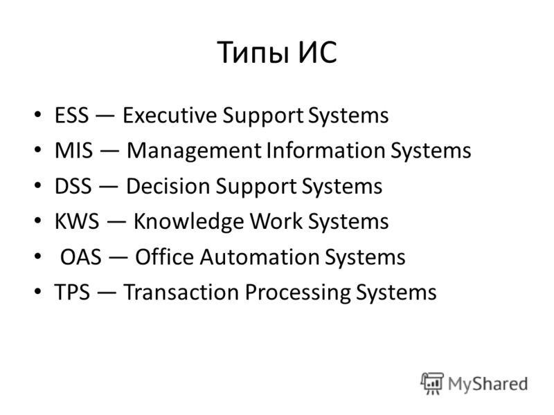 Типы ИС ESS Executive Support Systems MIS Management Information Systems DSS Decision Support Systems KWS Knowledge Work Systems OAS Office Automation Systems TPS Transaction Processing Systems