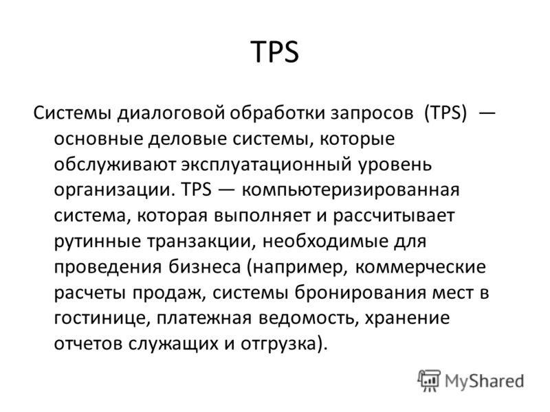 TPS Системы диалоговой обработки запросов (TPS) основные деловые системы, которые обслуживают эксплуатационный уровень организации. TPS компьютеризированная система, которая выполняет и рассчитывает рутинные транзакции, необходимые для проведения биз