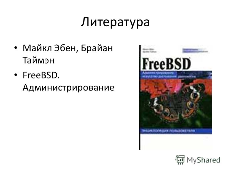 Литература Майкл Эбен, Брайан Таймэн FreeBSD. Администрирование