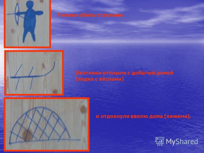 Тюлени убиты стрелами. Охотники отплыли с добычей домой (лодка с вёслами) и отдохнули вволю дома (хижина).