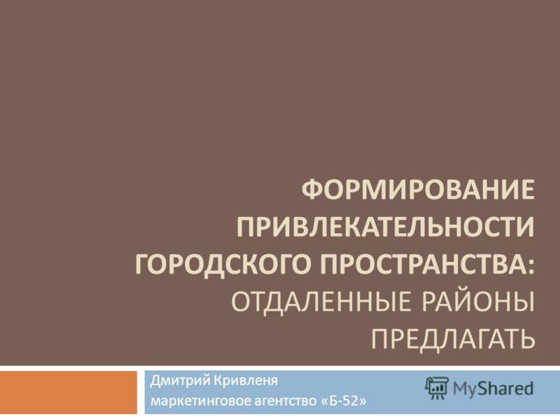 ФОРМИРОВАНИЕ ПРИВЛЕКАТЕЛЬНОСТИ ГОРОДСКОГО ПРОСТРАНСТВА : ОТДАЛЕННЫЕ РАЙОНЫ ПРЕДЛАГАТЬ Дмитрий Кривленя маркетинговое агентство « Б -52»