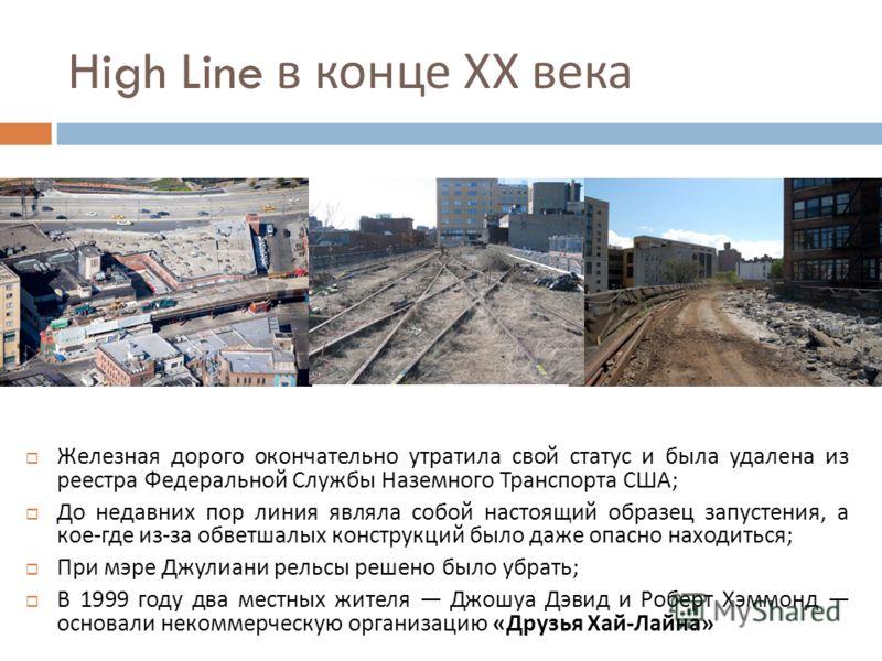 High Line в конце ХХ века Железная дорого окончательно утратила свой статус и была удалена из реестра Федеральной Службы Наземного Транспорта США ; До недавних пор линия являла собой настоящий образец запустения, а кое - где из - за обветшалых констр