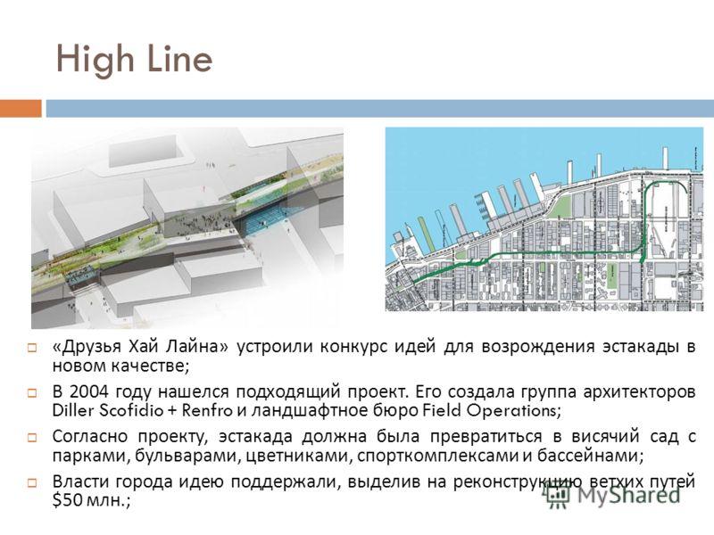 High Line « Друзья Хай Лайна » устроили конкурс идей для возрождения эстакады в новом качестве ; В 2004 году нашелся подходящий проект. Его создала группа архитекторов Diller Scofidio + Renfro и ландшафтное бюро Field Operations; Согласно проекту, эс