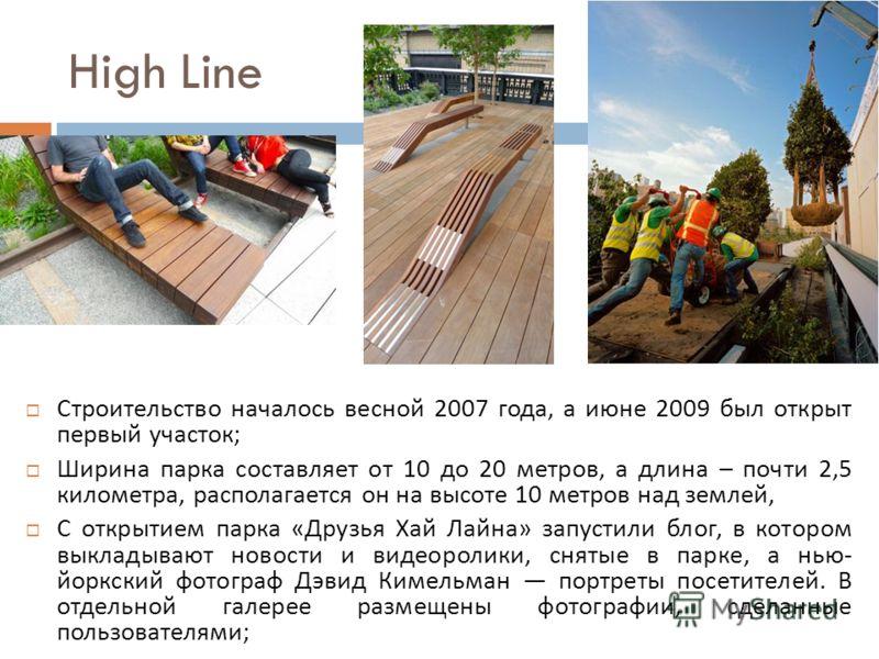 High Line Строительство началось весной 2007 года, а июне 2009 был открыт первый участок ; Ширина парка составляет от 10 до 20 метров, а длина – почти 2,5 километра, располагается он на высоте 10 метров над землей, С открытием парка « Друзья Хай Лайн