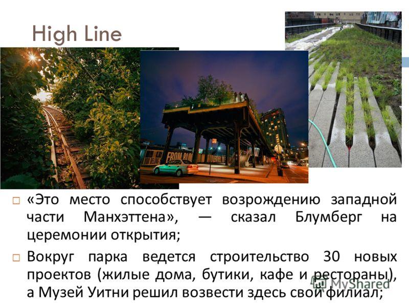 High Line « Это место способствует возрождению западной части Манхэттена », сказал Блумберг на церемонии открытия ; Вокруг парка ведется строительство 30 новых проектов ( жилые дома, бутики, кафе и рестораны ), а Музей Уитни решил возвести здесь свой
