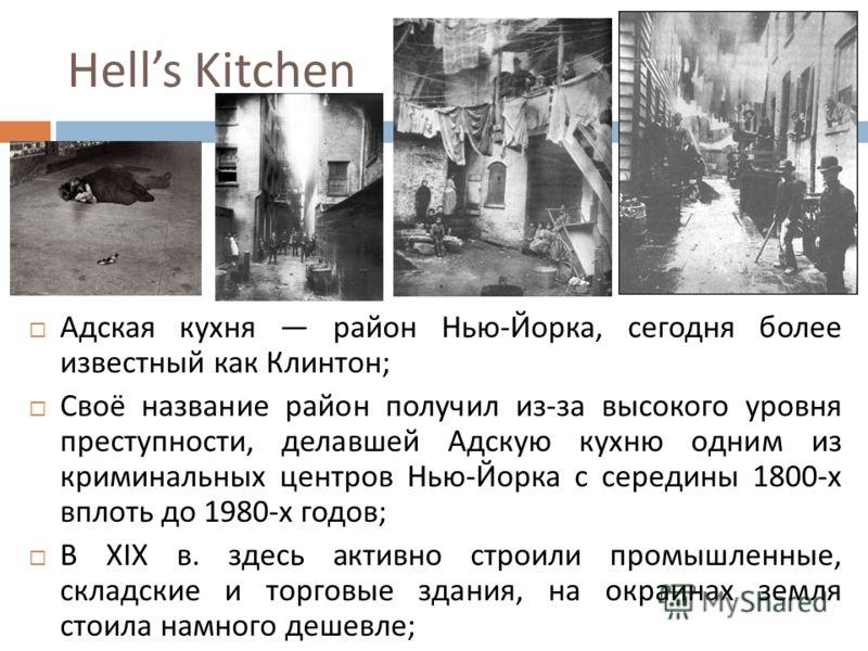Hells Kitchen Адская кухня район Нью - Йорка, сегодня более известный как Клинтон ; Своё название район получил из - за высокого уровня преступности, делавшей Адскую кухню одним из криминальных центров Нью - Йорка с середины 1800- х вплоть до 1980- х