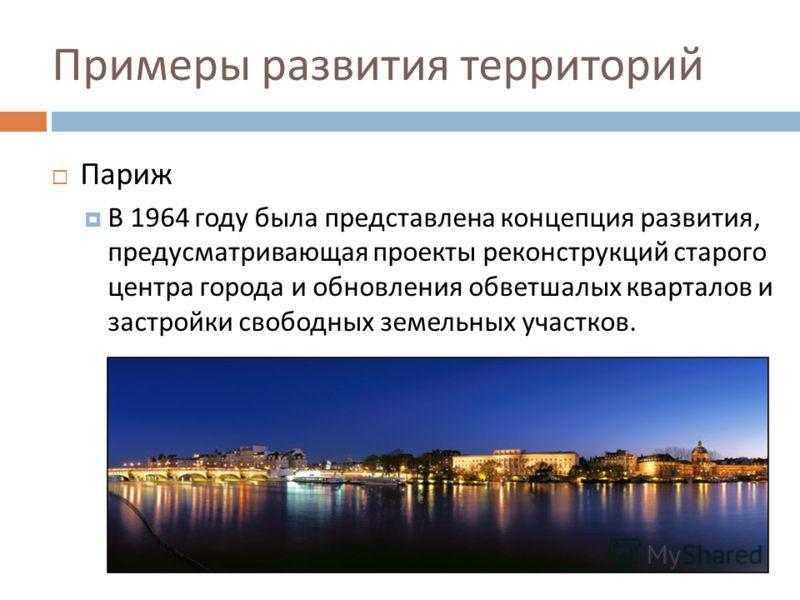 Примеры развития территорий Париж В 1964 году была представлена концепция развития, предусматривающая проекты реконструкций старого центра города и обновления обветшалых кварталов и застройки свободных земельных участков.