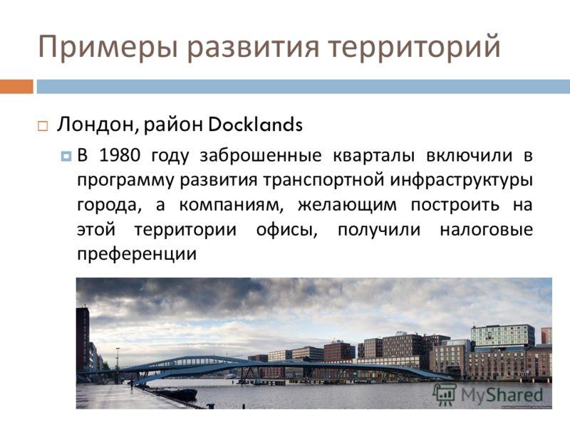 Примеры развития территорий Лондон, район Docklands В 1980 году заброшенные кварталы включили в программу развития транспортной инфраструктуры города, а компаниям, желающим построить на этой территории офисы, получили налоговые преференции