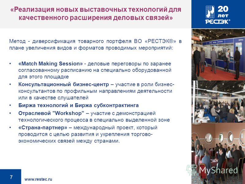 www.restec.ru 7 Метод - диверсификация товарного портфеля ВО «РЕСТЭК®» в плане увеличения видов и форматов проводимых мероприятий: «Match Making Session» - деловые переговоры по заранее согласованному расписанию на специально оборудованной для этого